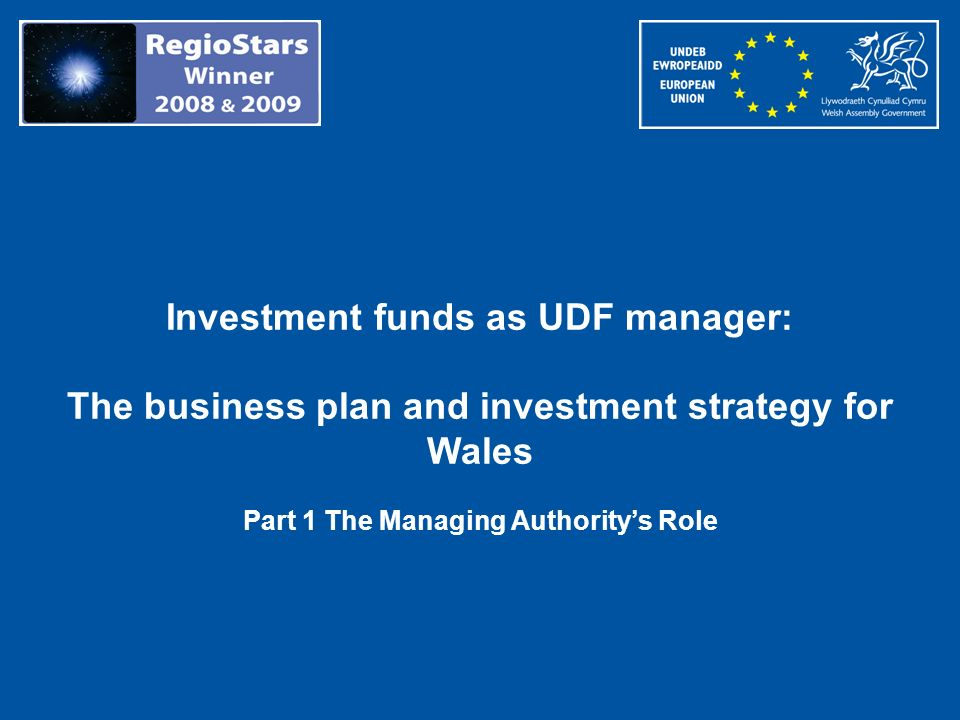 Investment funds as UDF manager: The business plan and investment strategy for Wales Part 1 The Managing Authoritys Role