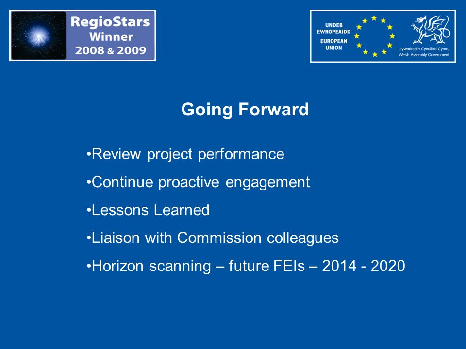 Going Forward Review project performance Continue proactive engagement Lessons Learned Liaison with Commission colleagues Horizon scanning – future FE