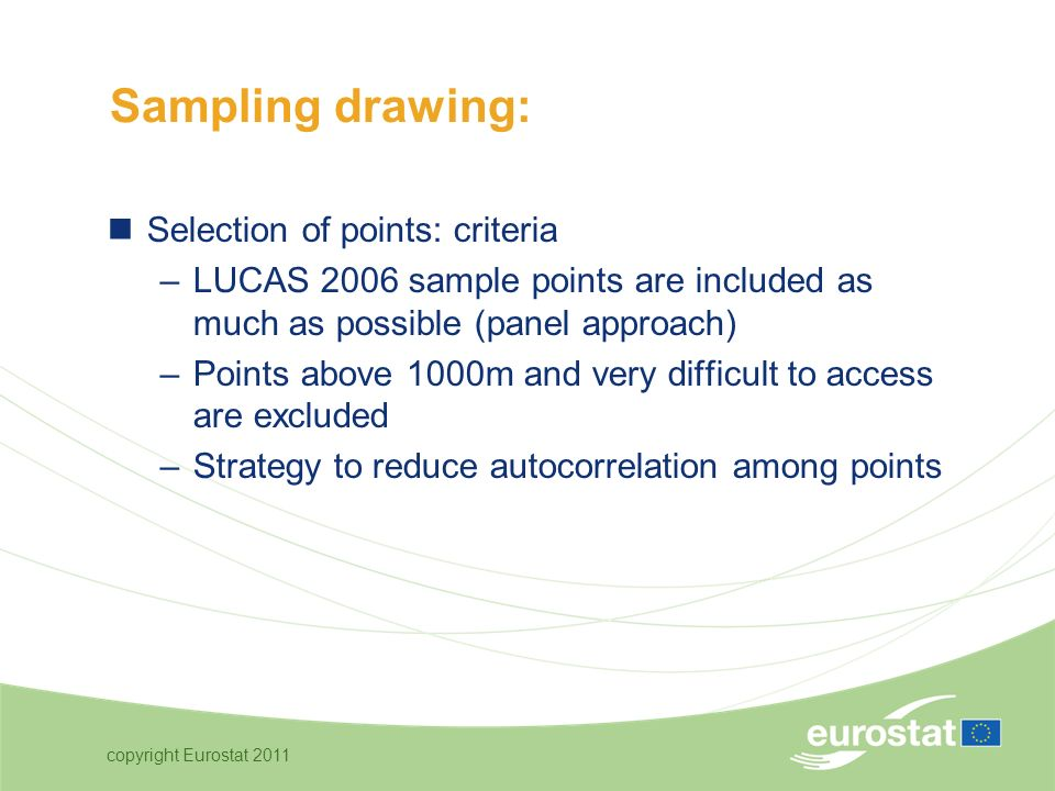 copyright Eurostat 2011 Selection of points: criteria –LUCAS 2006 sample points are included as much as possible (panel approach) –Points above 1000m and very difficult to access are excluded –Strategy to reduce autocorrelation among points Sampling drawing: