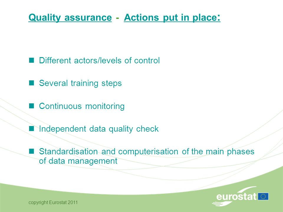 copyright Eurostat 2011 Quality assurance - Actions put in place : Different actors/levels of control Several training steps Continuous monitoring Independent data quality check Standardisation and computerisation of the main phases of data management