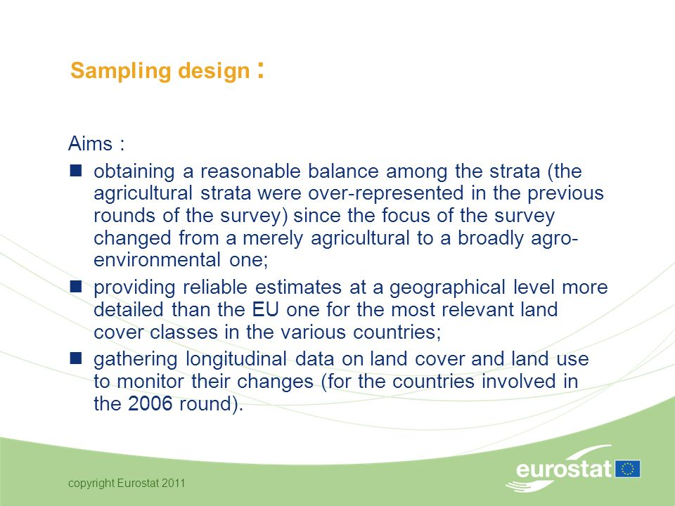 copyright Eurostat 2011 Aims : obtaining a reasonable balance among the strata (the agricultural strata were over-represented in the previous rounds of the survey) since the focus of the survey changed from a merely agricultural to a broadly agro- environmental one; providing reliable estimates at a geographical level more detailed than the EU one for the most relevant land cover classes in the various countries; gathering longitudinal data on land cover and land use to monitor their changes (for the countries involved in the 2006 round).