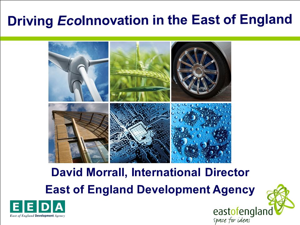 EAST OF ENGLAND David Morrall, International Director East of England Development Agency Driving EcoInnovation in the East of England