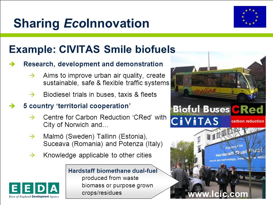 Sharing EcoInnovation Hardstaff biomethane dual-fuel produced from waste biomass or purpose grown crops/residues Example: CIVITAS Smile biofuels Research, development and demonstration Aims to improve urban air quality, create sustainable, safe & flexible traffic systems Biodiesel trials in buses, taxis & fleets 5 country territorial cooperation Centre for Carbon Reduction CRed with City of Norwich and… Malmö (Sweden) Tallinn (Estonia), Suceava (Romania) and Potenza (Italy) Knowledge applicable to other cities www.lcic.com