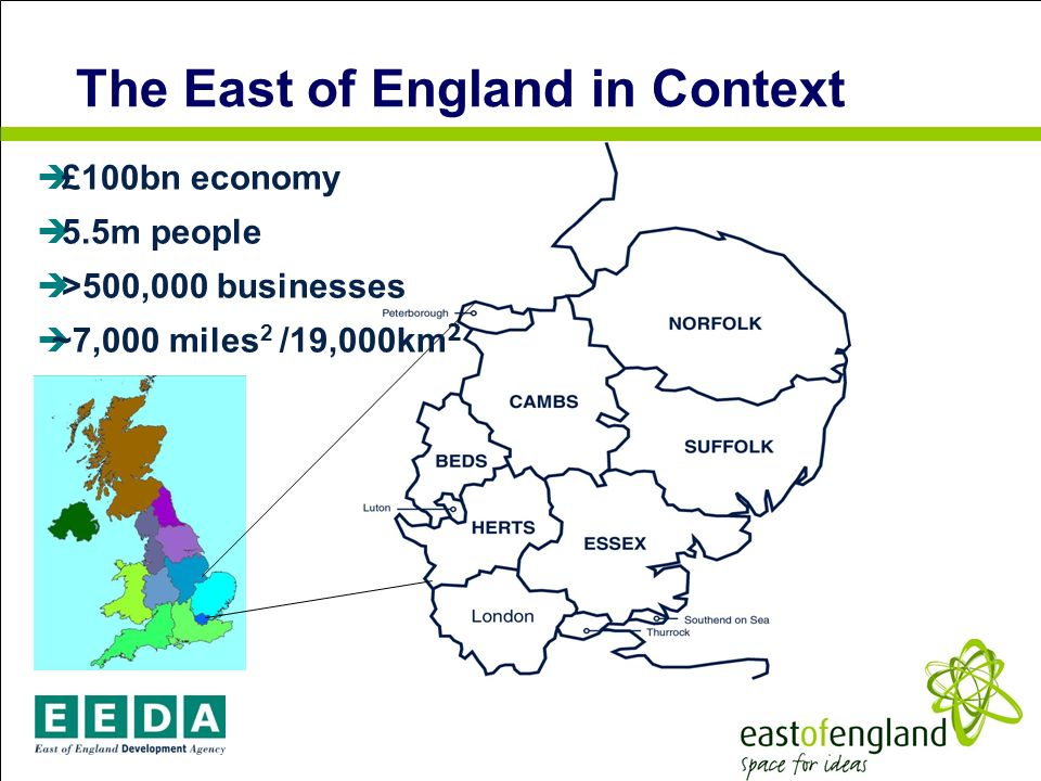 The East of England in Context £100bn economy 5.5m people >500,000 businesses ~7,000 miles 2 /19,000km 2