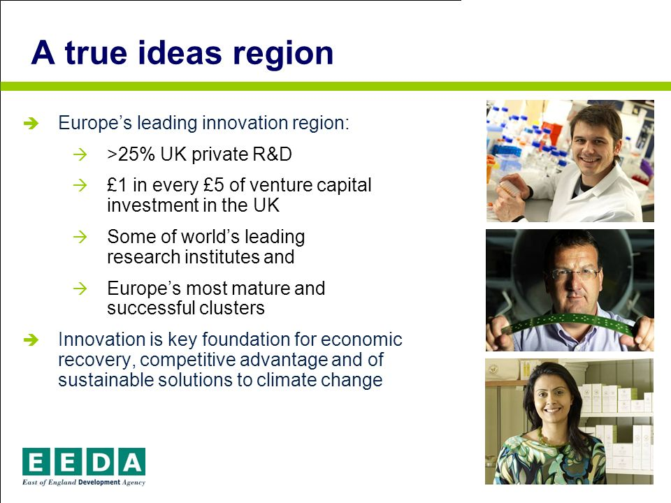 A true ideas region Europes leading innovation region: >25% UK private R&D £1 in every £5 of venture capital investment in the UK Some of worlds leading research institutes and Europes most mature and successful clusters Innovation is key foundation for economic recovery, competitive advantage and of sustainable solutions to climate change