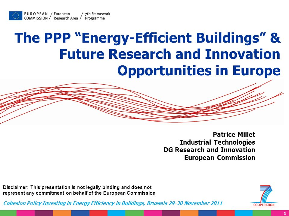 1 Cohesion Policy Investing in Energy Efficiency in Buildings, Brussels 29-30 November 2011 Patrice Millet Industrial Technologies DG Research and Innovation European Commission The PPP Energy-Efficient Buildings & Future Research and Innovation Opportunities in Europe Disclaimer: This presentation is not legally binding and does not represent any commitment on behalf of the European Commission