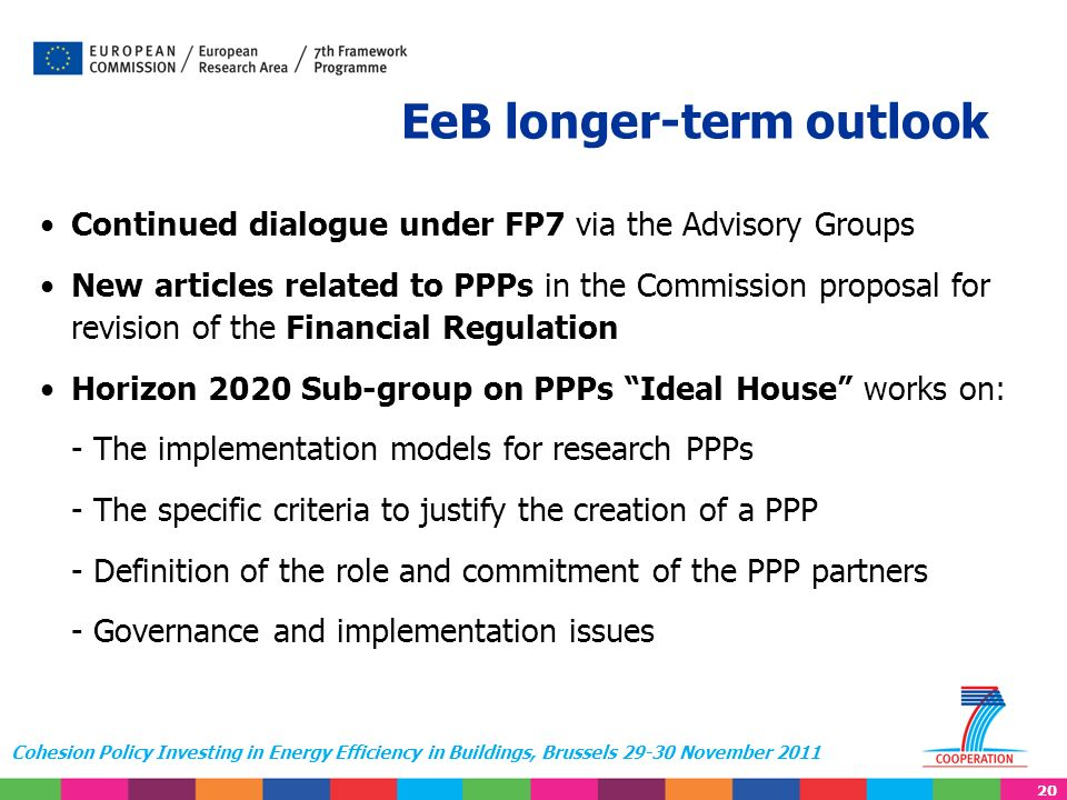 20 Cohesion Policy Investing in Energy Efficiency in Buildings, Brussels 29-30 November 2011 EeB longer-term outlook Continued dialogue under FP7 via the Advisory Groups New articles related to PPPs in the Commission proposal for revision of the Financial Regulation Horizon 2020 Sub-group on PPPs Ideal House works on: - The implementation models for research PPPs - The specific criteria to justify the creation of a PPP - Definition of the role and commitment of the PPP partners - Governance and implementation issues