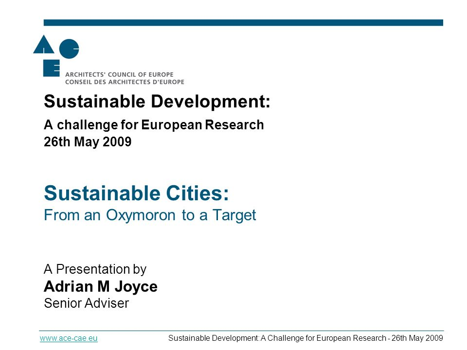 Sustainable Cities - From an Oxymoron to a Target   Development: A Challenge for European Research - 26th May 2009 Sustainable Development: A challenge for European Research 26th May 2009 Sustainable Cities: From an Oxymoron to a Target A Presentation by Adrian M Joyce Senior Adviser