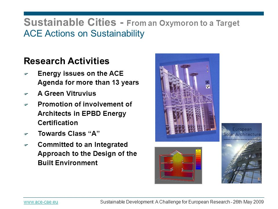 Sustainable Cities - From an Oxymoron to a Target   Development: A Challenge for European Research - 26th May 2009 ACE Actions on Sustainability Research Activities Energy issues on the ACE Agenda for more than 13 years A Green Vitruvius Promotion of involvement of Architects in EPBD Energy Certification Towards Class A Committed to an Integrated Approach to the Design of the Built Environment