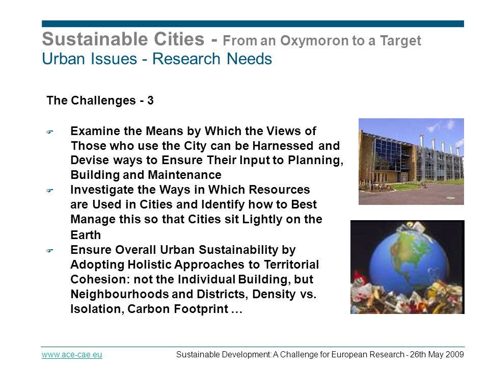 Sustainable Cities - From an Oxymoron to a Target   Development: A Challenge for European Research - 26th May 2009 Urban Issues - Research Needs The Challenges - 3 Examine the Means by Which the Views of Those who use the City can be Harnessed and Devise ways to Ensure Their Input to Planning, Building and Maintenance Investigate the Ways in Which Resources are Used in Cities and Identify how to Best Manage this so that Cities sit Lightly on the Earth.