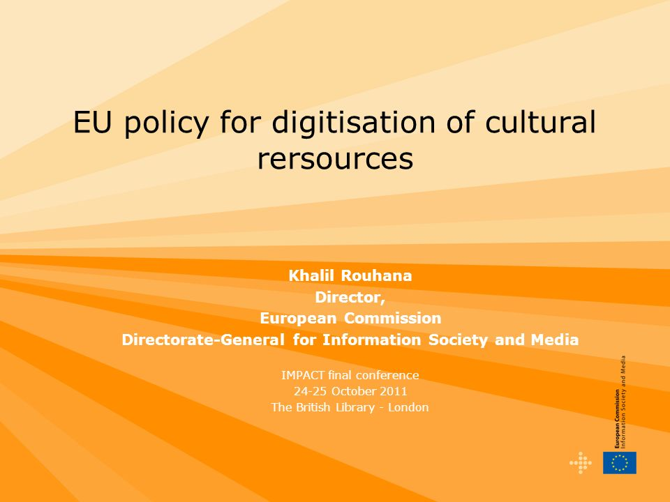 EU policy for digitisation of cultural rersources Khalil Rouhana Director, European Commission Directorate-General for Information Society and Media I