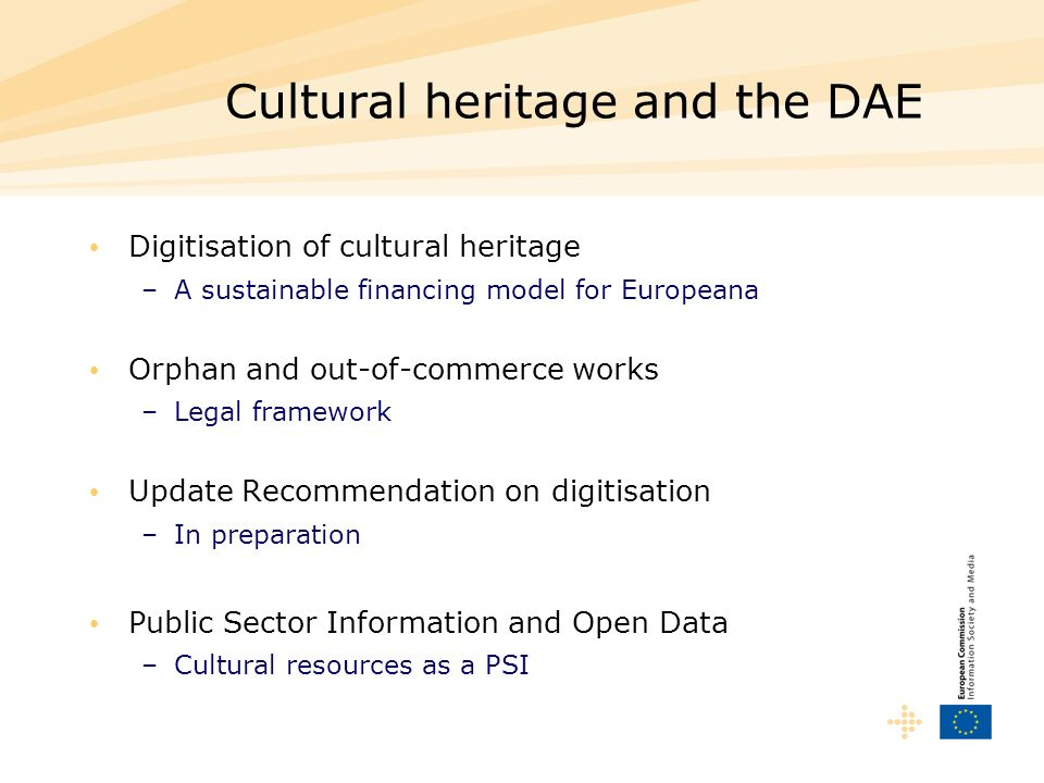 Cultural heritage and the DAE Digitisation of cultural heritage –A sustainable financing model for Europeana Orphan and out-of-commerce works –Legal f