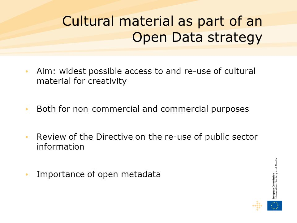 Cultural material as part of an Open Data strategy Aim: widest possible access to and re-use of cultural material for creativity Both for non-commerci