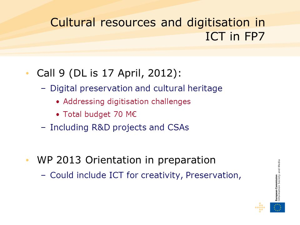 Cultural resources and digitisation in ICT in FP7 Call 9 (DL is 17 April, 2012): –Digital preservation and cultural heritage Addressing digitisation c