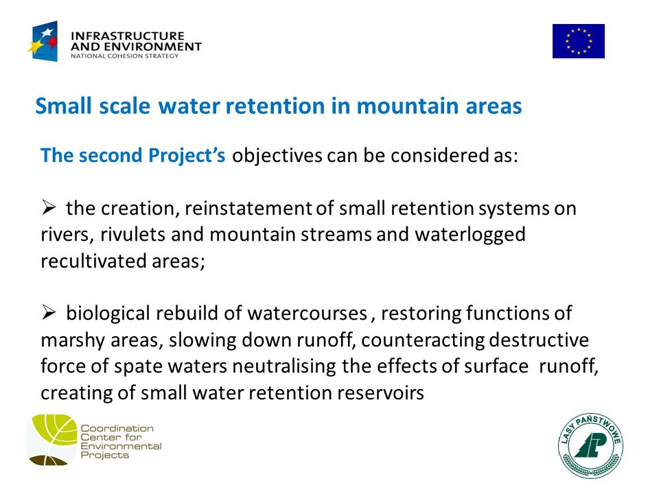 Small scale water retention in mountain areas The second Projects objectives can be considered as: the creation, reinstatement of small retention systems on rivers, rivulets and mountain streams and waterlogged recultivated areas; biological rebuild of watercourses, restoring functions of marshy areas, slowing down runoff, counteracting destructive force of spate waters neutralising the effects of surface runoff, creating of small water retention reservoirs