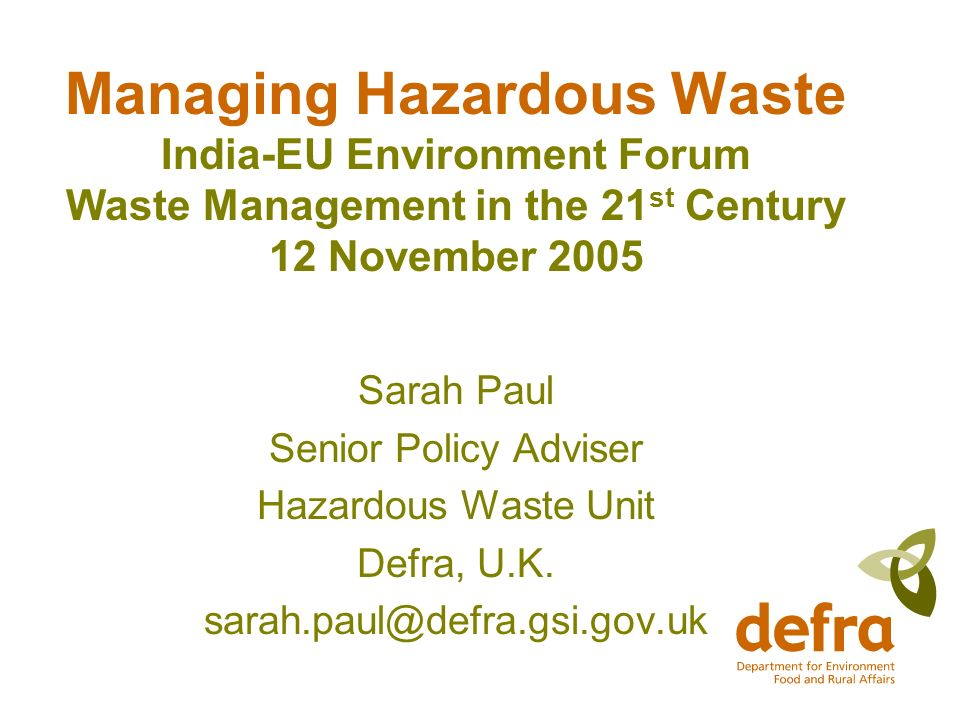 Managing Hazardous Waste India-EU Environment Forum Waste Management in the 21 st Century 12 November 2005 Sarah Paul Senior Policy Adviser Hazardous Waste Unit Defra, U.K.
