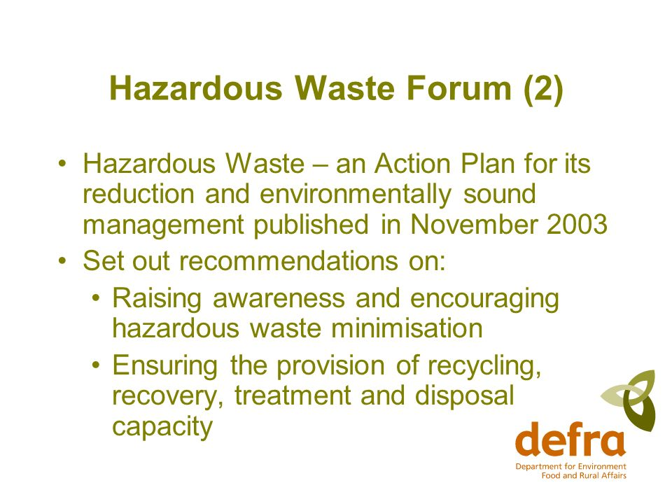 Hazardous Waste Forum (2) Hazardous Waste – an Action Plan for its reduction and environmentally sound management published in November 2003 Set out recommendations on: Raising awareness and encouraging hazardous waste minimisation Ensuring the provision of recycling, recovery, treatment and disposal capacity