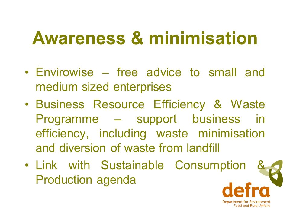 Awareness & minimisation Envirowise – free advice to small and medium sized enterprises Business Resource Efficiency & Waste Programme – support business in efficiency, including waste minimisation and diversion of waste from landfill Link with Sustainable Consumption & Production agenda