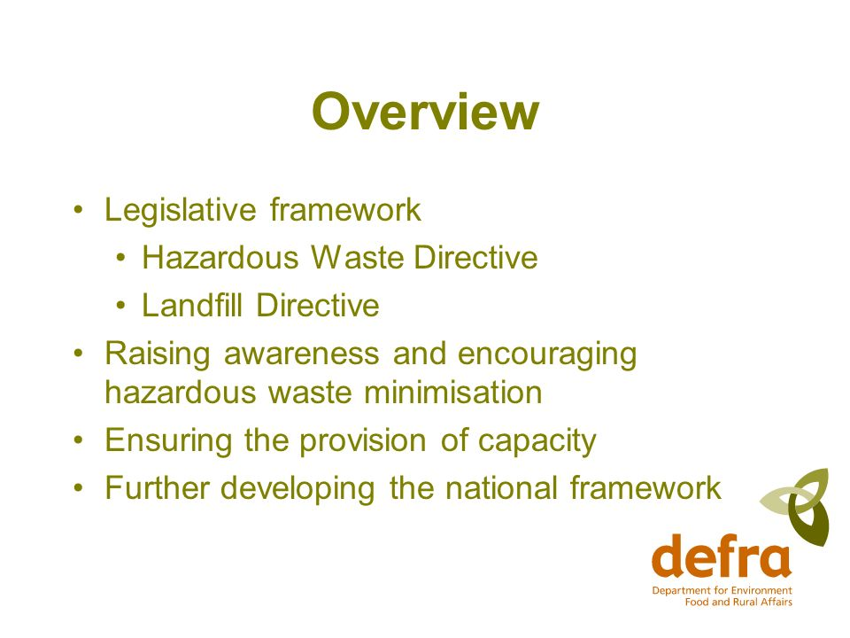 Overview Legislative framework Hazardous Waste Directive Landfill Directive Raising awareness and encouraging hazardous waste minimisation Ensuring the provision of capacity Further developing the national framework