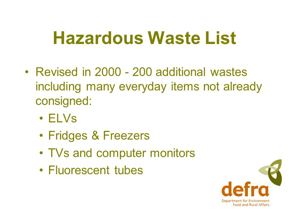 Hazardous Waste List Revised in 2000 - 200 additional wastes including many everyday items not already consigned: ELVs Fridges & Freezers TVs and computer monitors Fluorescent tubes