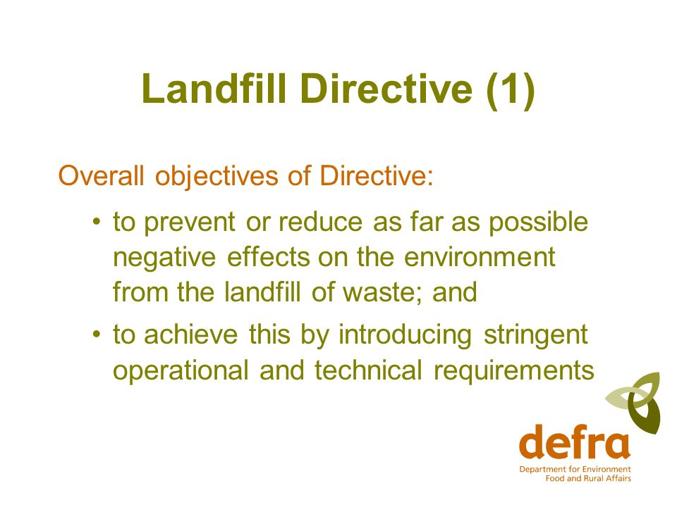 Landfill Directive (1) Overall objectives of Directive: to prevent or reduce as far as possible negative effects on the environment from the landfill of waste; and to achieve this by introducing stringent operational and technical requirements