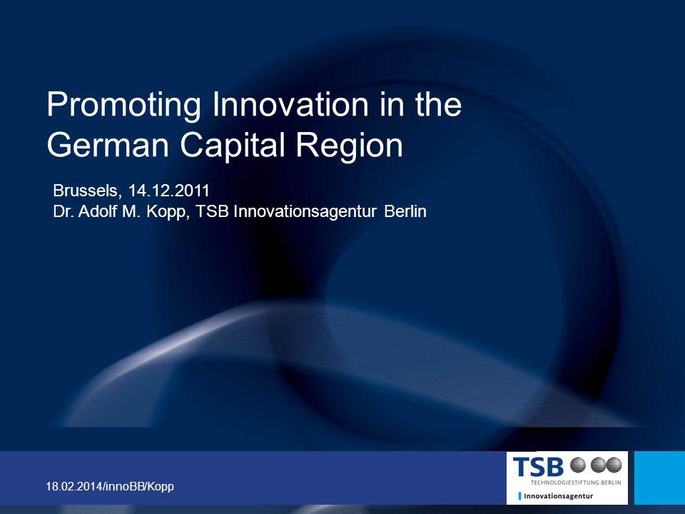 18.02.2014/innoBB/Kopp Promoting Innovation in the German Capital Region Brussels, 14.12.2011 Dr. Adolf M. Kopp, TSB Innovationsagentur Berlin