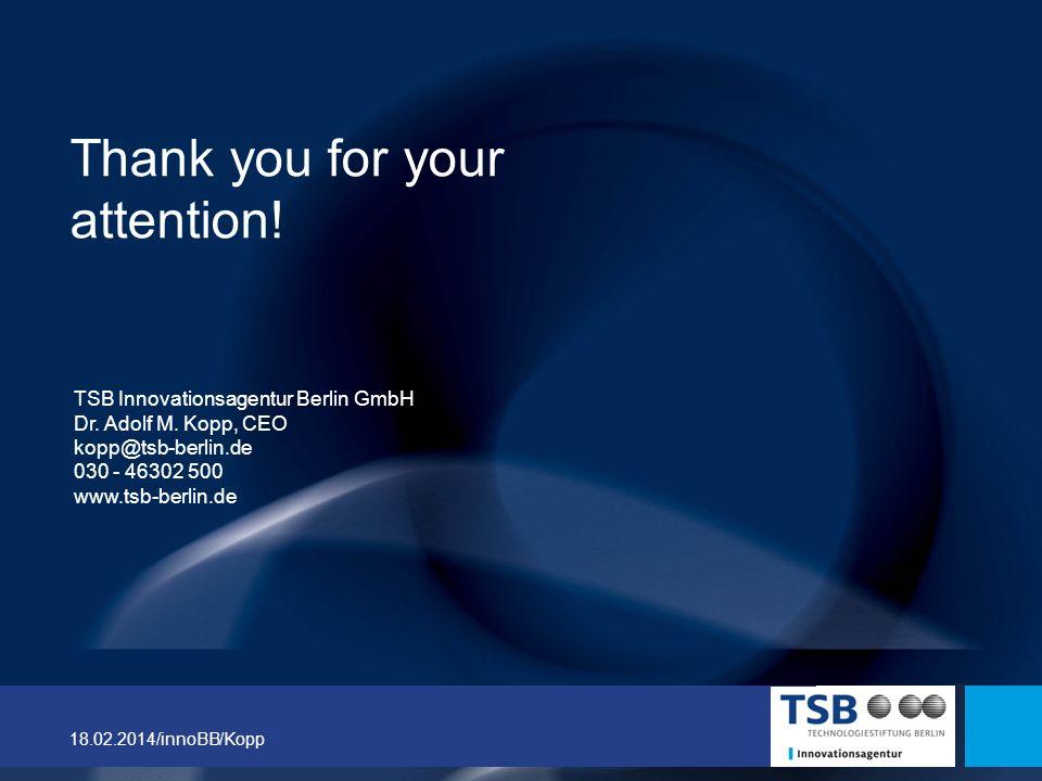 18.02.2014/innoBB/Kopp Thank you for your attention! TSB Innovationsagentur Berlin GmbH Dr. Adolf M. Kopp, CEO kopp@tsb-berlin.de 030 - 46302 500 www.