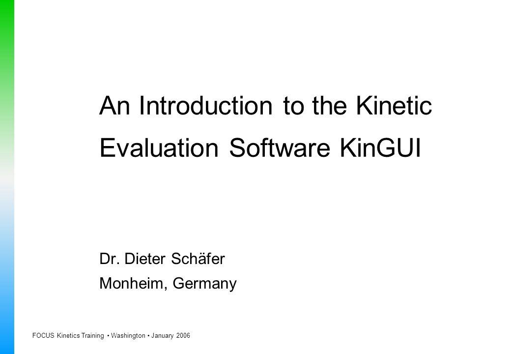 FOCUS Kinetics Training Washington January 2006 An Introduction to the Kinetic Evaluation Software KinGUI Dr. Dieter Schäfer Monheim, Germany