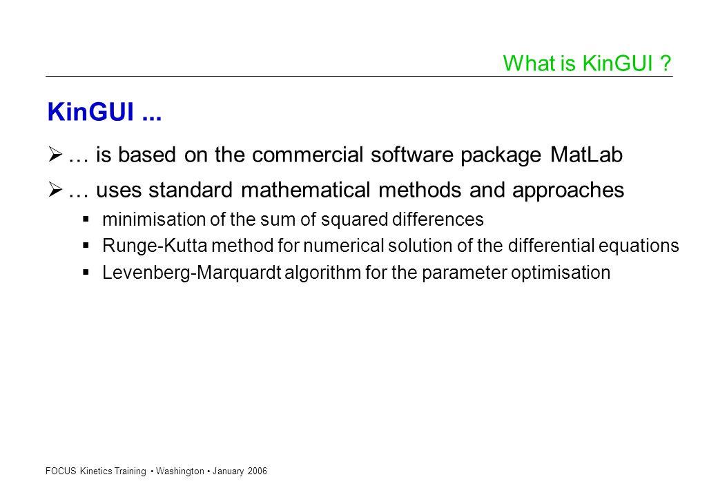 FOCUS Kinetics Training Washington January 2006 What is KinGUI ? KinGUI... … is based on the commercial software package MatLab … uses standard mathem