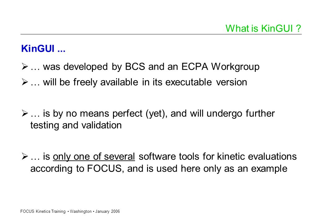 FOCUS Kinetics Training Washington January 2006 What is KinGUI ? KinGUI... … was developed by BCS and an ECPA Workgroup … will be freely available in