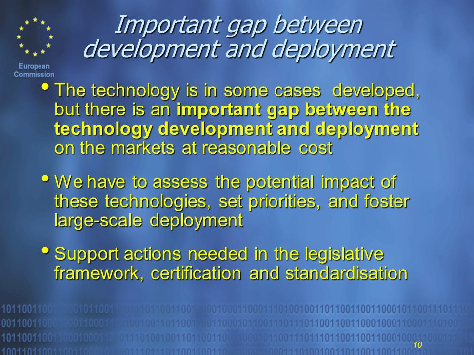 10 Important gap between development and deployment The technology is in some cases developed, but there is an important gap between the technology development and deployment on the markets at reasonable cost The technology is in some cases developed, but there is an important gap between the technology development and deployment on the markets at reasonable cost We have to assess the potential impact of these technologies, set priorities, and foster large-scale deployment We have to assess the potential impact of these technologies, set priorities, and foster large-scale deployment Support actions needed in the legislative framework, certification and standardisation Support actions needed in the legislative framework, certification and standardisation