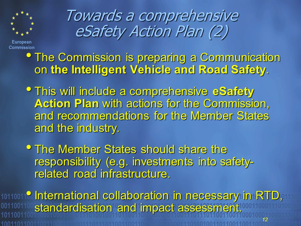 12 Towards a comprehensive eSafety Action Plan (2) The Commission is preparing a Communication on the Intelligent Vehicle and Road Safety.