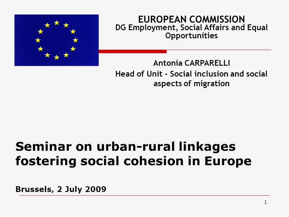 1 Seminar on urban-rural linkages fostering social cohesion in Europe Brussels, 2 July 2009 EUROPEAN COMMISSION DG Employment, Social Affairs and Equal Opportunities Antonia CARPARELLI Head of Unit - Social inclusion and social aspects of migration