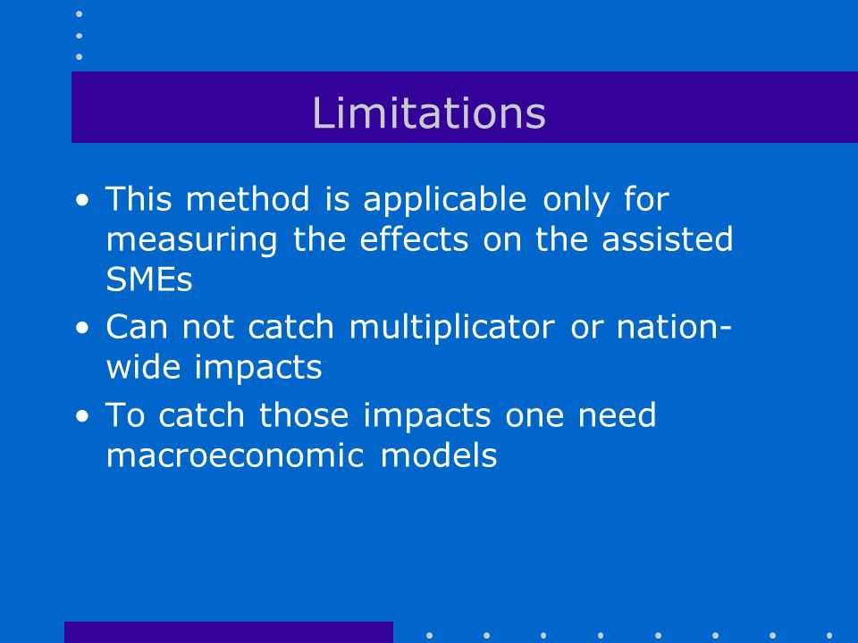 Limitations This method is applicable only for measuring the effects on the assisted SMEs Can not catch multiplicator or nation- wide impacts To catch those impacts one need macroeconomic models