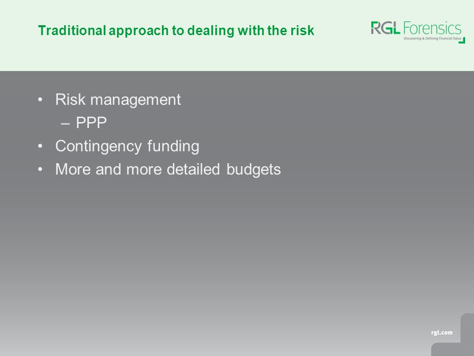 Traditional approach to dealing with the risk Risk management –PPP Contingency funding More and more detailed budgets