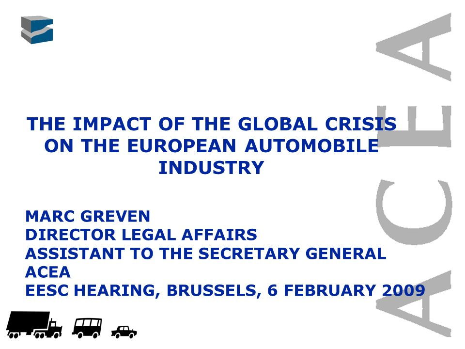 THE IMPACT OF THE GLOBAL CRISIS ON THE EUROPEAN AUTOMOBILE INDUSTRY MARC GREVEN DIRECTOR LEGAL AFFAIRS ASSISTANT TO THE SECRETARY GENERAL ACEA EESC HEARING, BRUSSELS, 6 FEBRUARY 2009