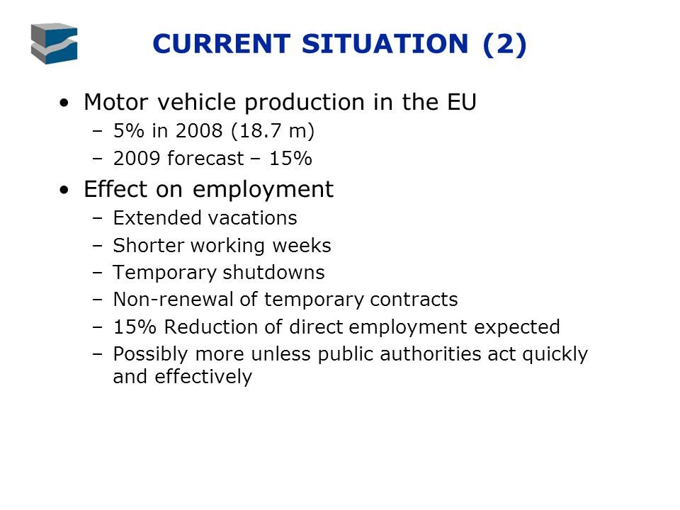 CURRENT SITUATION (2) Motor vehicle production in the EU –5% in 2008 (18.7 m) –2009 forecast – 15% Effect on employment –Extended vacations –Shorter working weeks –Temporary shutdowns –Non-renewal of temporary contracts –15% Reduction of direct employment expected –Possibly more unless public authorities act quickly and effectively