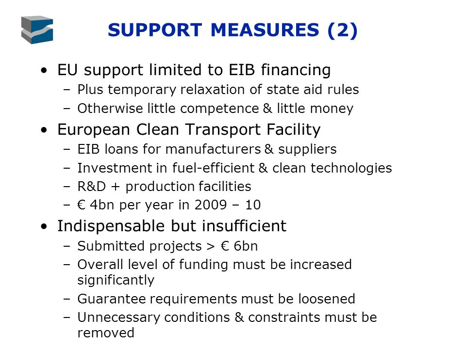 SUPPORT MEASURES (2) EU support limited to EIB financing –Plus temporary relaxation of state aid rules –Otherwise little competence & little money European Clean Transport Facility –EIB loans for manufacturers & suppliers –Investment in fuel-efficient & clean technologies –R&D + production facilities – 4bn per year in 2009 – 10 Indispensable but insufficient –Submitted projects > 6bn –Overall level of funding must be increased significantly –Guarantee requirements must be loosened –Unnecessary conditions & constraints must be removed