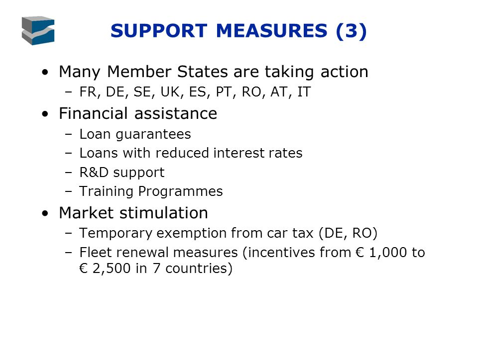 SUPPORT MEASURES (3) Many Member States are taking action –FR, DE, SE, UK, ES, PT, RO, AT, IT Financial assistance –Loan guarantees –Loans with reduced interest rates –R&D support –Training Programmes Market stimulation –Temporary exemption from car tax (DE, RO) –Fleet renewal measures (incentives from 1,000 to 2,500 in 7 countries)