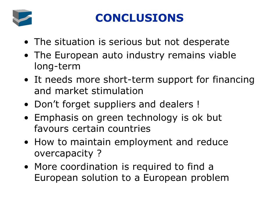 CONCLUSIONS The situation is serious but not desperate The European auto industry remains viable long-term It needs more short-term support for financing and market stimulation Dont forget suppliers and dealers .