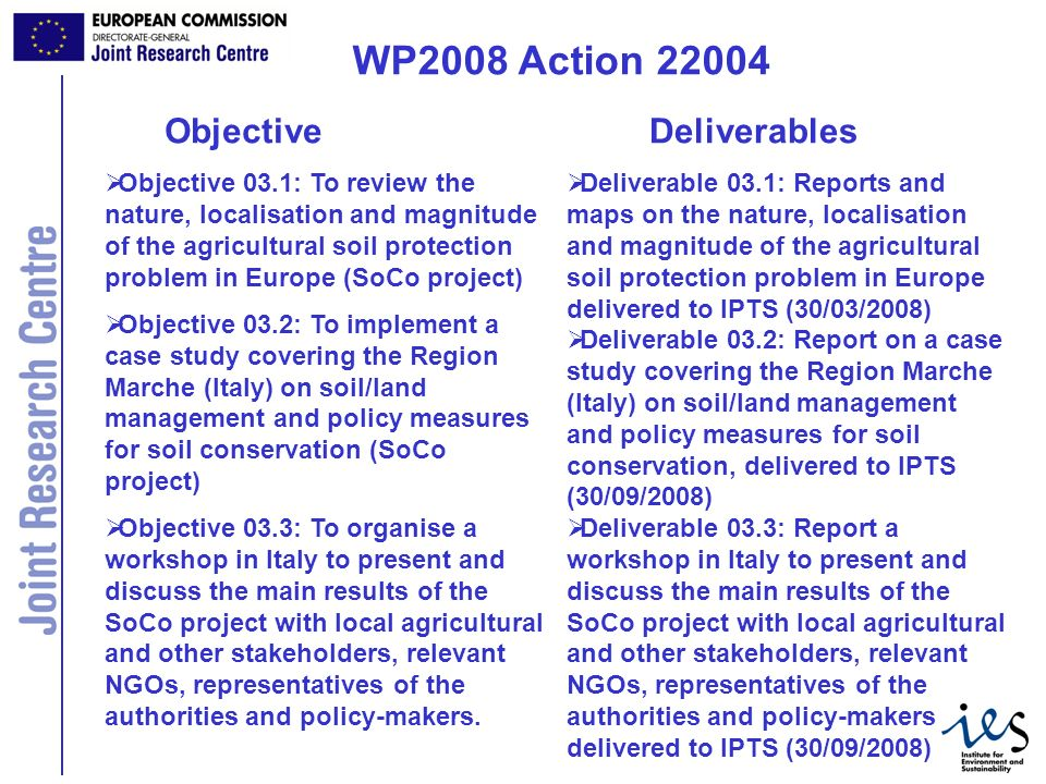 5 WP2008 Action 22004 Objective 03.1: To review the nature, localisation and magnitude of the agricultural soil protection problem in Europe (SoCo project) Objective 03.2: To implement a case study covering the Region Marche (Italy) on soil/land management and policy measures for soil conservation (SoCo project) Objective 03.3: To organise a workshop in Italy to present and discuss the main results of the SoCo project with local agricultural and other stakeholders, relevant NGOs, representatives of the authorities and policy-makers.