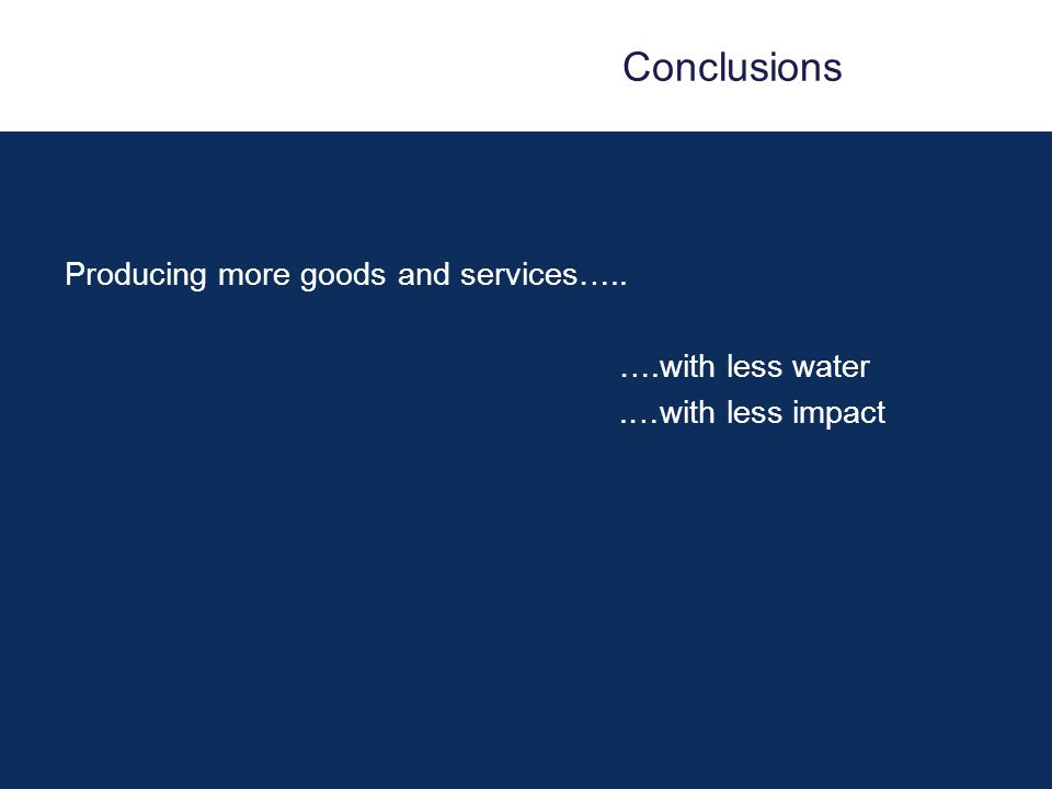 Conclusions Producing more goods and services….. ….with less water.…with less impact