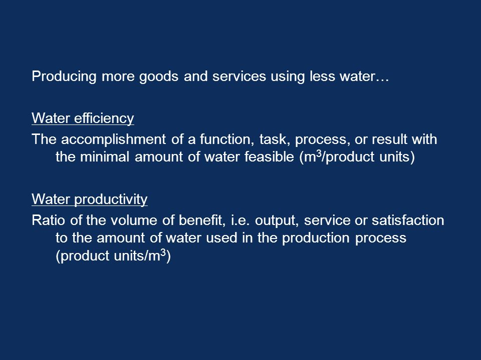 Producing more goods and services using less water… Water efficiency The accomplishment of a function, task, process, or result with the minimal amount of water feasible (m 3 /product units) Water productivity Ratio of the volume of benefit, i.e.