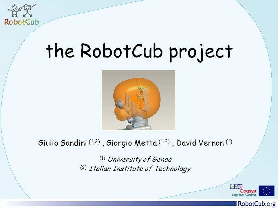 the RobotCub project Giulio Sandini (1,2), Giorgio Metta (1,2), David Vernon (1) (1) University of Genoa (2) Italian Institute of Technology