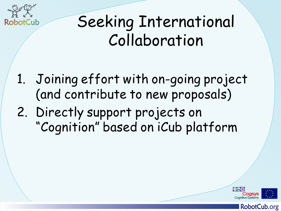 Seeking International Collaboration 1.Joining effort with on-going project (and contribute to new proposals) 2.Directly support projects on Cognition based on iCub platform