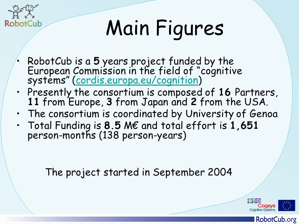 Main Figures RobotCub is a 5 years project funded by the European Commission in the field of cognitive systems (cordis.europa.eu/cognition)cordis.europa.eu/cognition Presently the consortium is composed of 16 Partners, 11 from Europe, 3 from Japan and 2 from the USA.