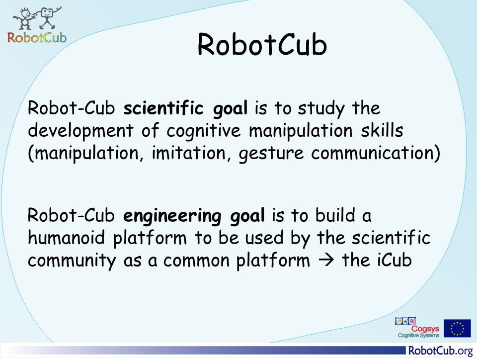 RobotCub Robot-Cub scientific goal is to study the development of cognitive manipulation skills (manipulation, imitation, gesture communication) Robot-Cub engineering goal is to build a humanoid platform to be used by the scientific community as a common platform the iCub