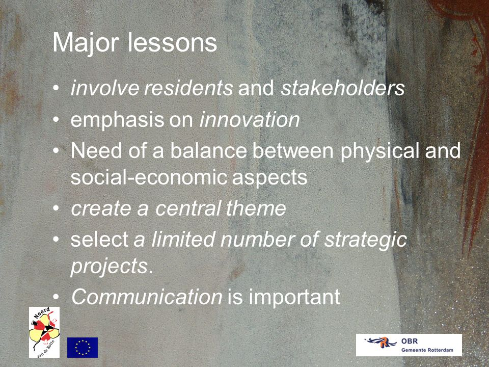 Major lessons involve residents and stakeholders emphasis on innovation Need of a balance between physical and social-economic aspects create a central theme select a limited number of strategic projects.