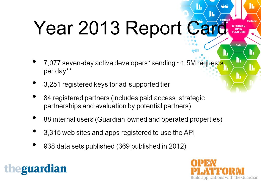 Year 2013 Report Card 7,077 seven-day active developers* sending ~1.5M requests per day** 3,251 registered keys for ad-supported tier 84 registered partners (includes paid access, strategic partnerships and evaluation by potential partners) 88 internal users (Guardian-owned and operated properties) 3,315 web sites and apps registered to use the API 938 data sets published (369 published in 2012)