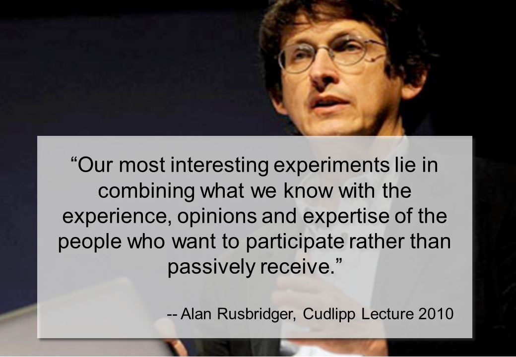 Our most interesting experiments lie in combining what we know with the experience, opinions and expertise of the people who want to participate rather than passively receive.